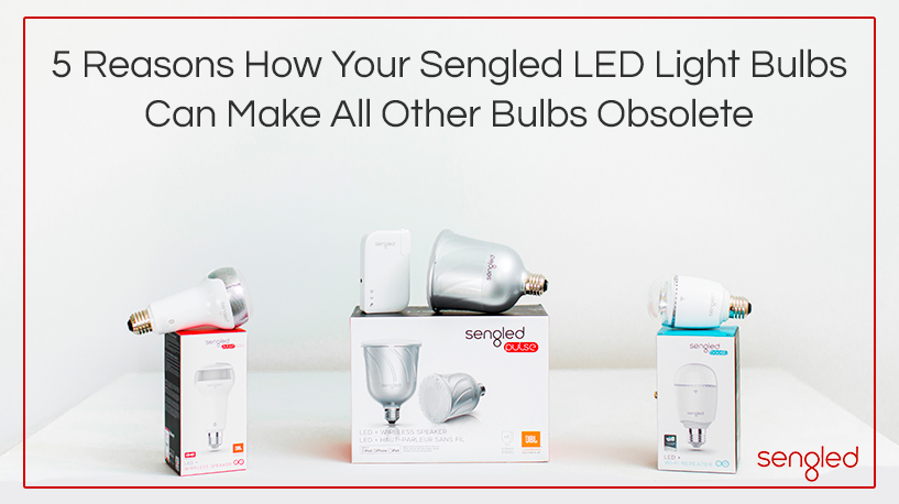 5-Reasons-How-Your-Sengled-LED-Light-Bulbs-Can-Make-All-Other-Bulbs-Obsolete